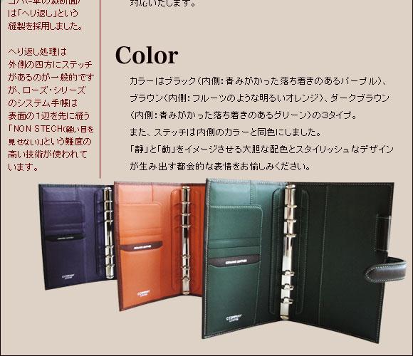 コバ(=革の裁断面)は「へり返し」という縫製を採用しました。 へり返し処理は外側の四方にステッチがあるのが一般的ですが、ローズ・シリーズのシステム手帳は表面の1辺を先に縫う「NON STECH(縫い目を見せない)」という難度の高い技術が使われています。 【Color】カラーはブラック(内側:青みがかった落ち着きのあるパープル)、ブラウン(内側:フルーツのような明るいオレンジ)、ダークブラウン(内側:青みがかった落ち着きのあるグリーン)の3タイプ。また、ステッチは内側のカラーと同色にしました。「静」と「動」をイメージさせる大胆な配色とスタイリッシュなデザインが生み出す都会的な表情をお愉しみください。