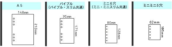 A5:148×210(mm) バイブル(スリム共通):95×171(mm) ミニ6穴(スリム共通):80×128(mm) ミニミニ5穴:62×105(mm)