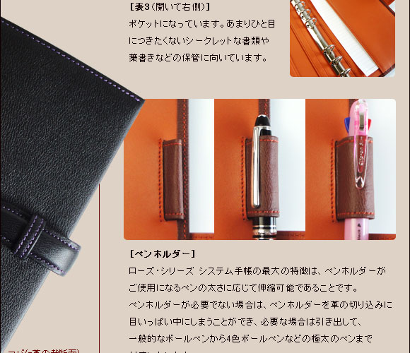 [表3(開いて右側)]ポケットになっています。あまり人目につきたくないシークレット名書類や葉書きなどの保管に向いています。 [ペンホルダー]ローズ・シリーズ システム手帳の最大の特徴は、ペンホルダーがご使用になるペンの太さに応じて伸縮可能であることです。ペンホルダーが必要でない場合は、ペンホルダーを革の切込みに目いっぱい中にしまうことができ、必要な場合は引き出して、一般的なボールペンから4色ボールペンまで対応いたします。