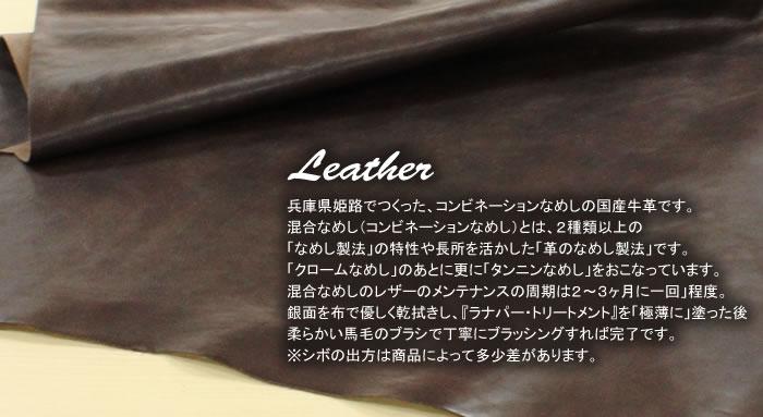 兵庫県姫路でつくった、コンビネーションなめしの国産牛革です。混合なめし(コンビネーションなめし)とは、2種類以上の「なめし製法」の特性や長所を活かした「革のなめし製法」です。「クロームなめし」のあとに更に「タンニンなめし」をおこなっています。混合なめしのレザーのメンテナンスの周期は2〜3ヶ月に一回」程度。銀面を布で優しく乾拭きし、『ラナパー・トリートメント』を「極薄に」塗った後、柔らかい馬毛のブラシで丁寧にブラッシングすれば完了です。
